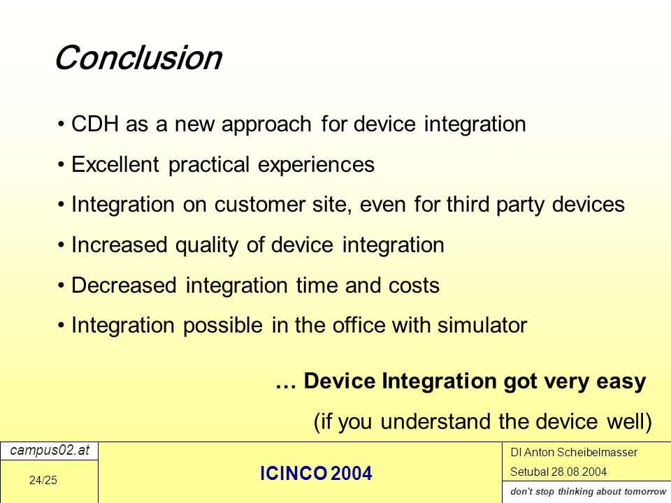 campus02.at don t stop thinking about tomorrow DI Anton Scheibelmasser Setubal 28.08.2004 ICINCO 2004 24/25 Conclusion CDH as a new approach for device integration Excellent practical experiences Integration on customer site, even for third party devices Increased quality of device integration Decreased integration time and costs Integration possible in the office with simulator … Device Integration got very easy (if you understand the device well)