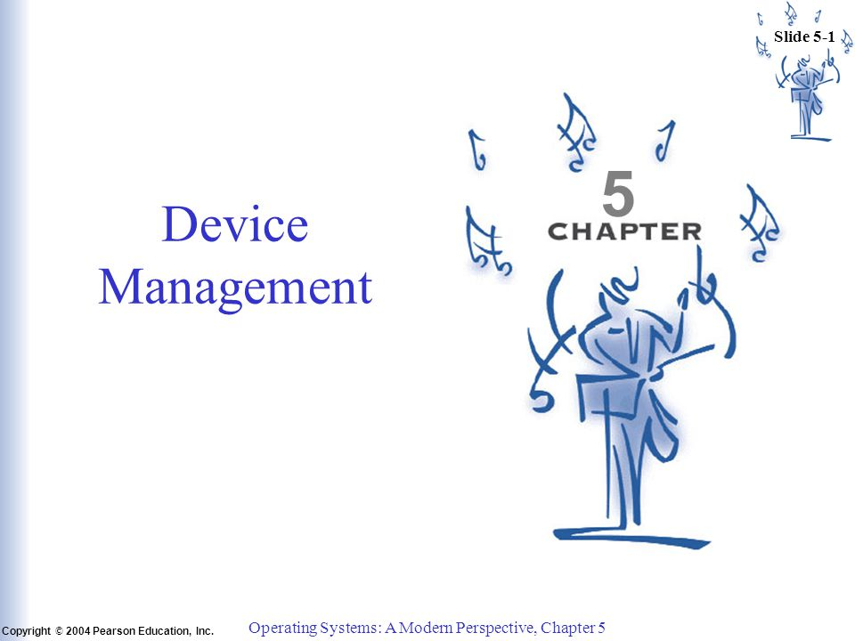 Slide 5-1 Copyright © 2004 Pearson Education, Inc. Operating Systems: A Modern Perspective, Chapter 5 5 Device Management