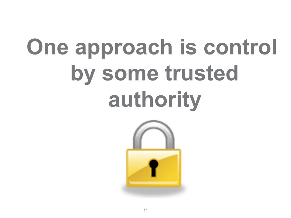14 One approach is control by some trusted authority