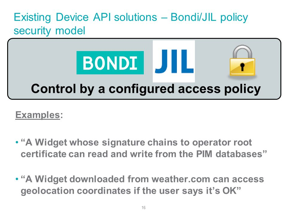 16 Existing Device API solutions – Bondi/JIL policy security model Examples: A Widget whose signature chains to operator root certificate can read and write from the PIM databases A Widget downloaded from weather.com can access geolocation coordinates if the user says its OK Control by a configured access policy