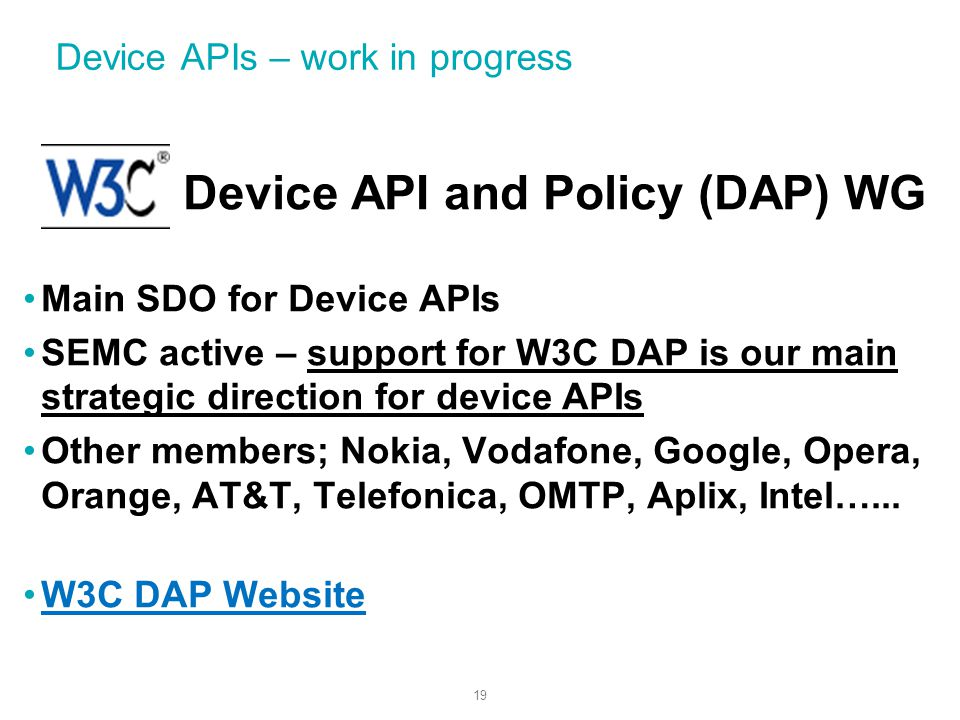 19 Device APIs – work in progress Device API and Policy (DAP) WG Main SDO for Device APIs SEMC active – support for W3C DAP is our main strategic direction for device APIs Other members; Nokia, Vodafone, Google, Opera, Orange, AT&T, Telefonica, OMTP, Aplix, Intel…...