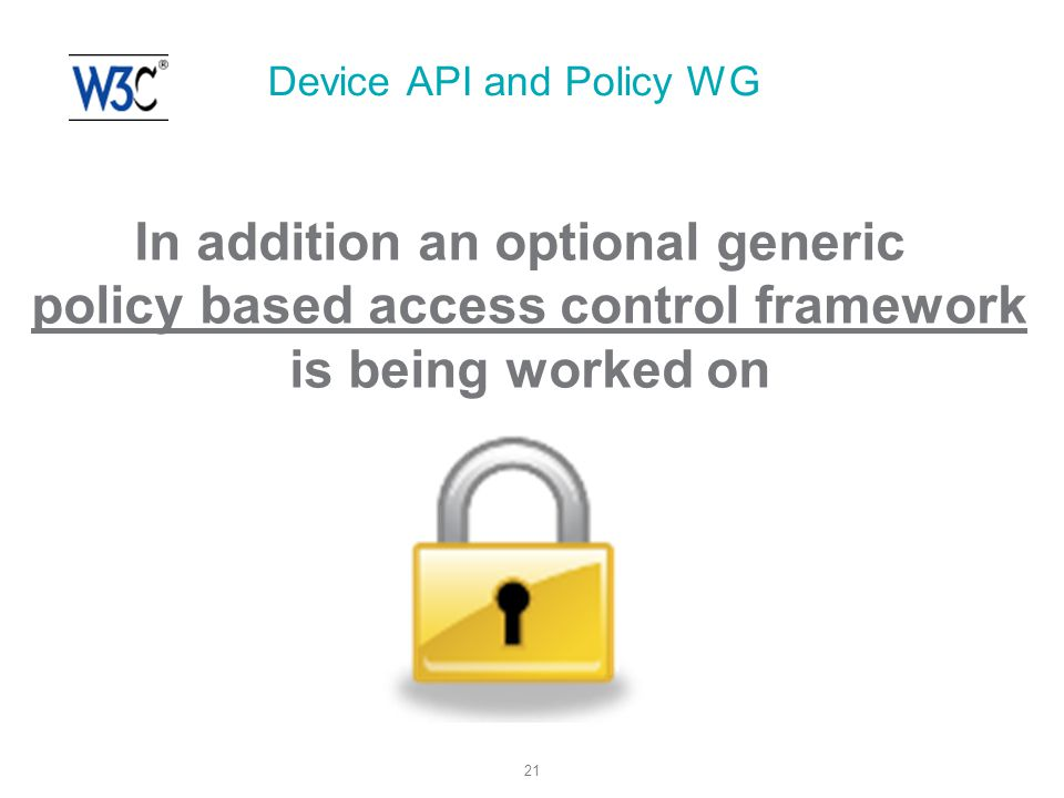 21 Device API and Policy WG In addition an optional generic policy based access control framework is being worked on