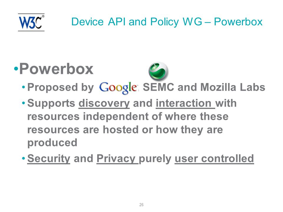 26 Powerbox Proposed by, SEMC and Mozilla Labs Supports discovery and interaction with resources independent of where these resources are hosted or how they are produced Security and Privacy purely user controlled Device API and Policy WG – Powerbox