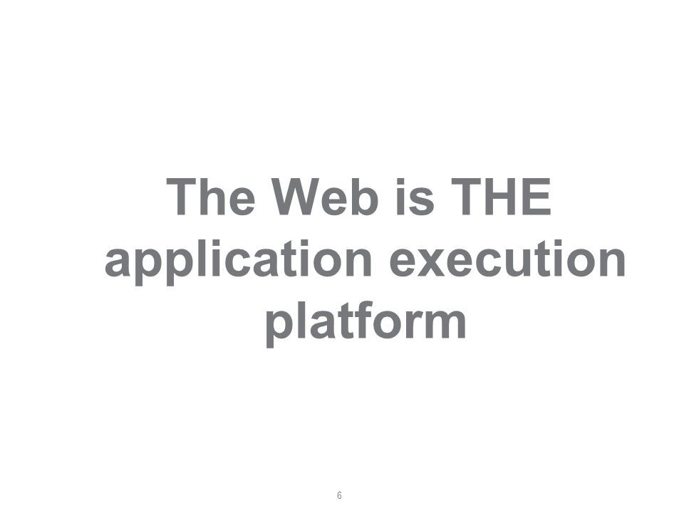 6 The Web is THE application execution platform