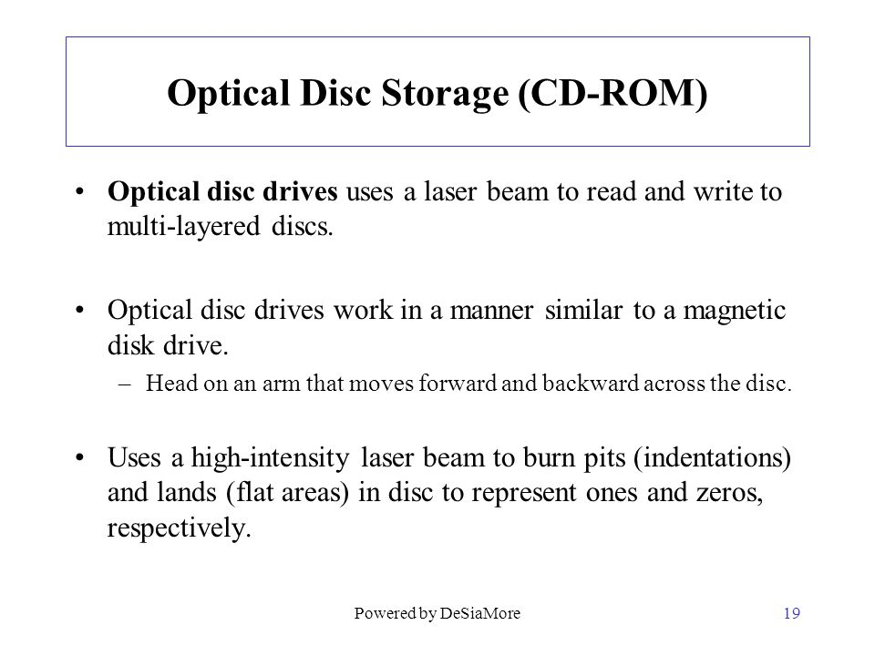 Optical Disc Storage (CD-ROM) Optical disc drives uses a laser beam to read and write to multi-layered discs. Optical disc drives work in a manner sim