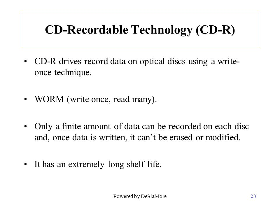 CD-Recordable Technology (CD-R) CD-R drives record data on optical discs using a write- once technique. WORM (write once, read many). Only a finite am