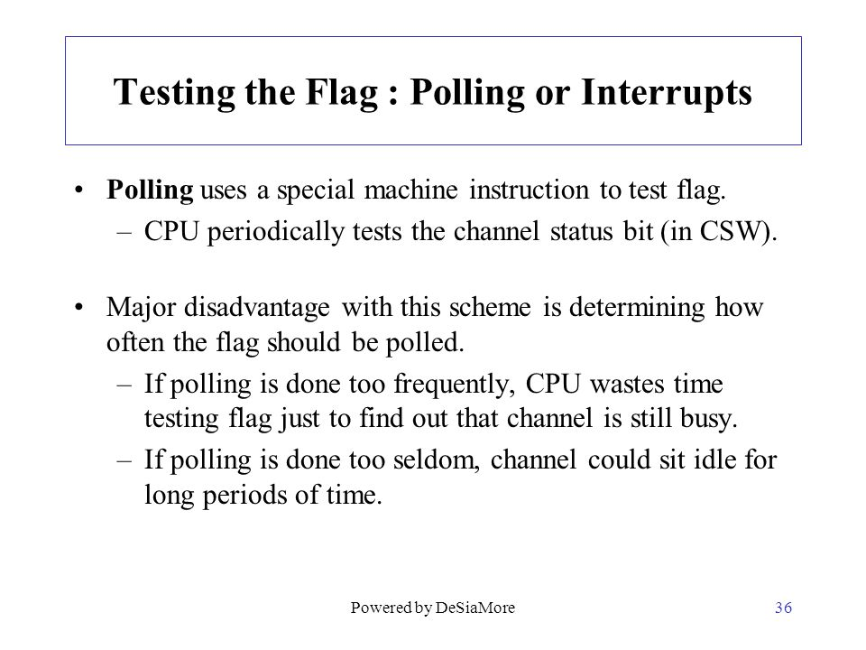 Testing the Flag : Polling or Interrupts Polling uses a special machine instruction to test flag. –CPU periodically tests the channel status bit (in C
