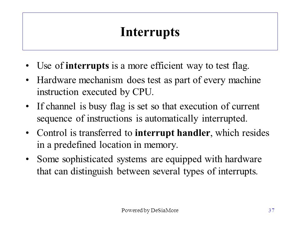 Interrupts Use of interrupts is a more efficient way to test flag. Hardware mechanism does test as part of every machine instruction executed by CPU.