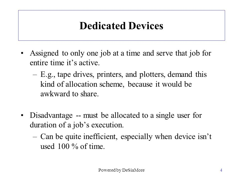 Dedicated Devices Assigned to only one job at a time and serve that job for entire time its active. –E.g., tape drives, printers, and plotters, demand