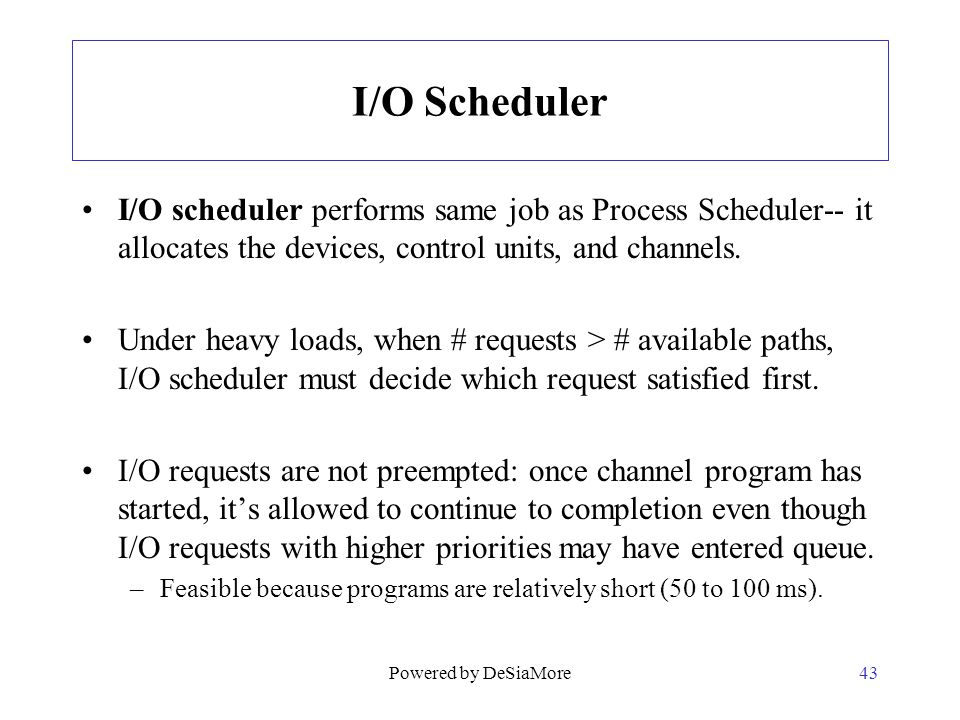 I/O Scheduler I/O scheduler performs same job as Process Scheduler-- it allocates the devices, control units, and channels. Under heavy loads, when #