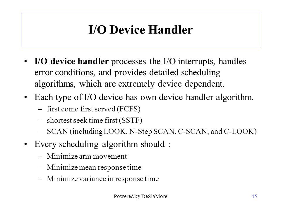 I/O Device Handler I/O device handler processes the I/O interrupts, handles error conditions, and provides detailed scheduling algorithms, which are e