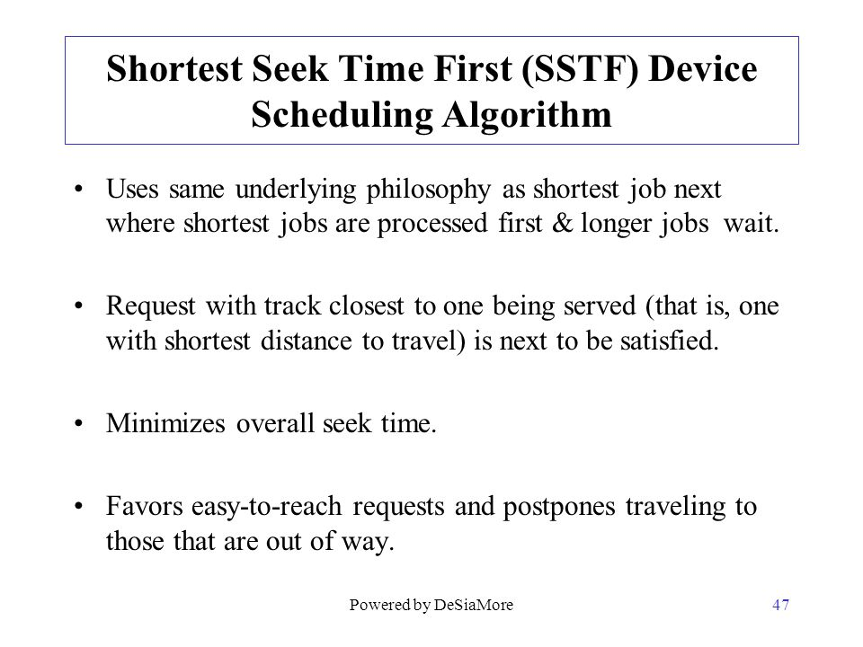 Shortest Seek Time First (SSTF) Device Scheduling Algorithm Uses same underlying philosophy as shortest job next where shortest jobs are processed fir