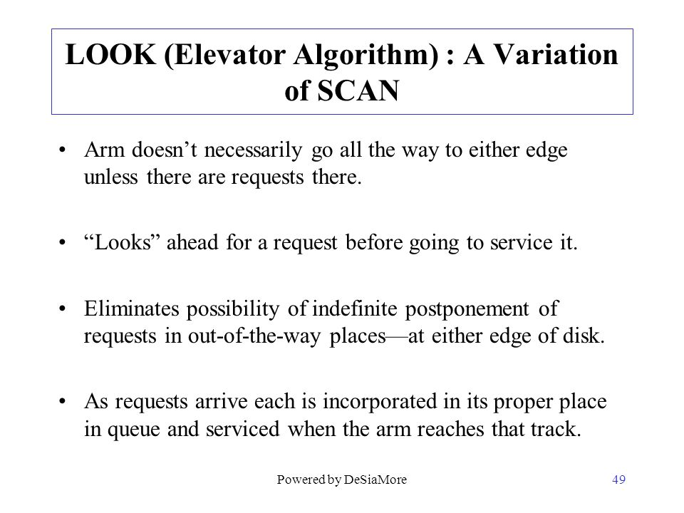 LOOK (Elevator Algorithm) : A Variation of SCAN Arm doesnt necessarily go all the way to either edge unless there are requests there. Looks ahead for