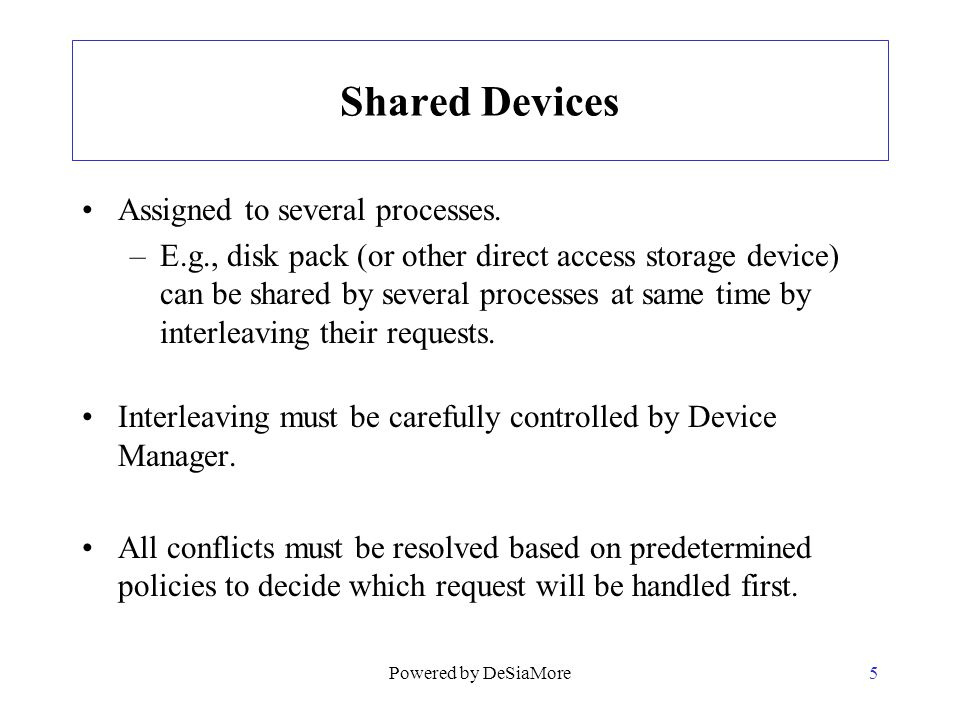 Shared Devices Assigned to several processes. –E.g., disk pack (or other direct access storage device) can be shared by several processes at same time
