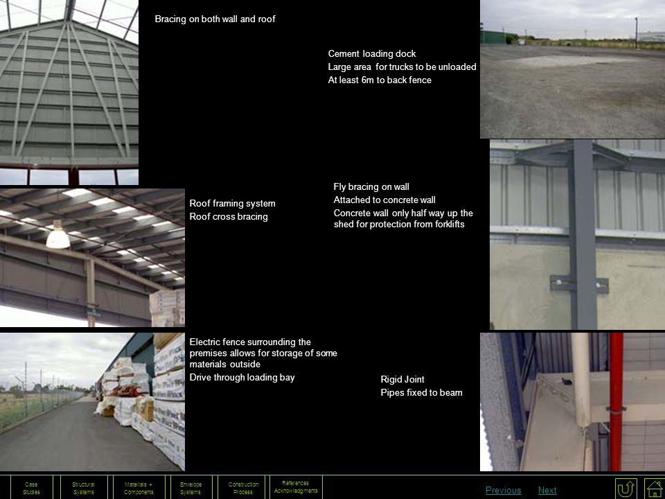 References Acknowledgments Construction Process Envelope Systems Materials + Components Structural Systems Case Studies Bracing on both wall and roof Roof framing system Roof cross bracing Cement loading dock Large area for trucks to be unloaded At least 6m to back fence Fly bracing on wall Attached to concrete wall Concrete wall only half way up the shed for protection from forklifts Electric fence surrounding the premises allows for storage of some materials outside Drive through loading bay Rigid Joint Pipes fixed to beam PreviousNext