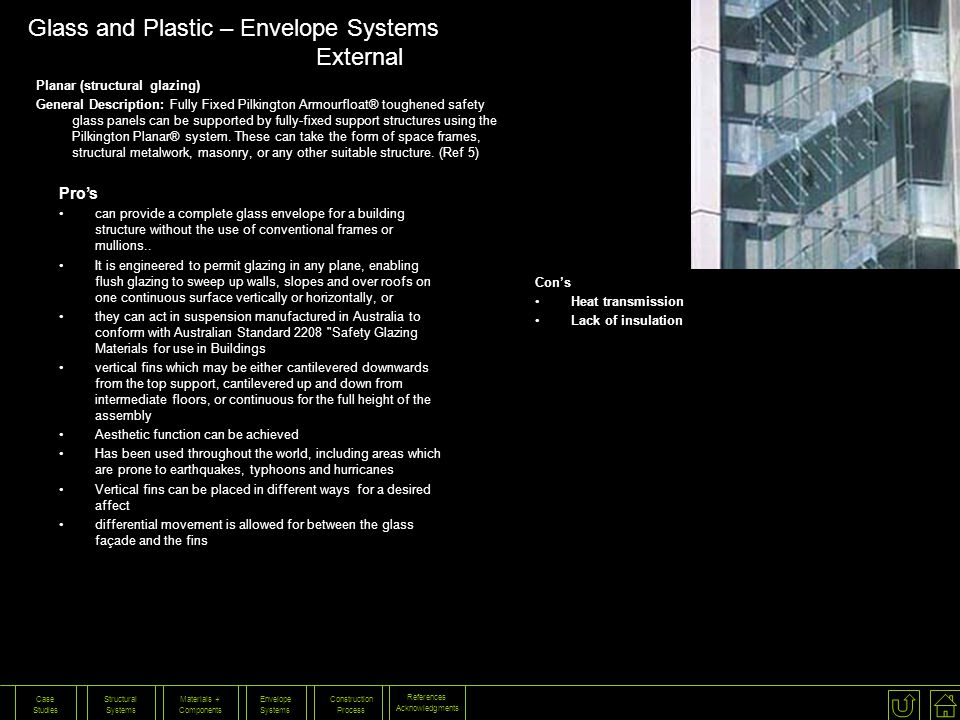 References Acknowledgments Construction Process Envelope Systems Materials + Components Structural Systems Case Studies Pros can provide a complete glass envelope for a building structure without the use of conventional frames or mullions..