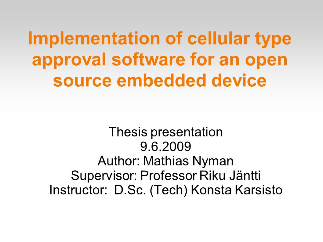 Implementation of cellular type approval software for an open source embedded device Thesis presentation 9.6.2009 Author: Mathias Nyman Supervisor: Professor Riku Jäntti Instructor: D.Sc.