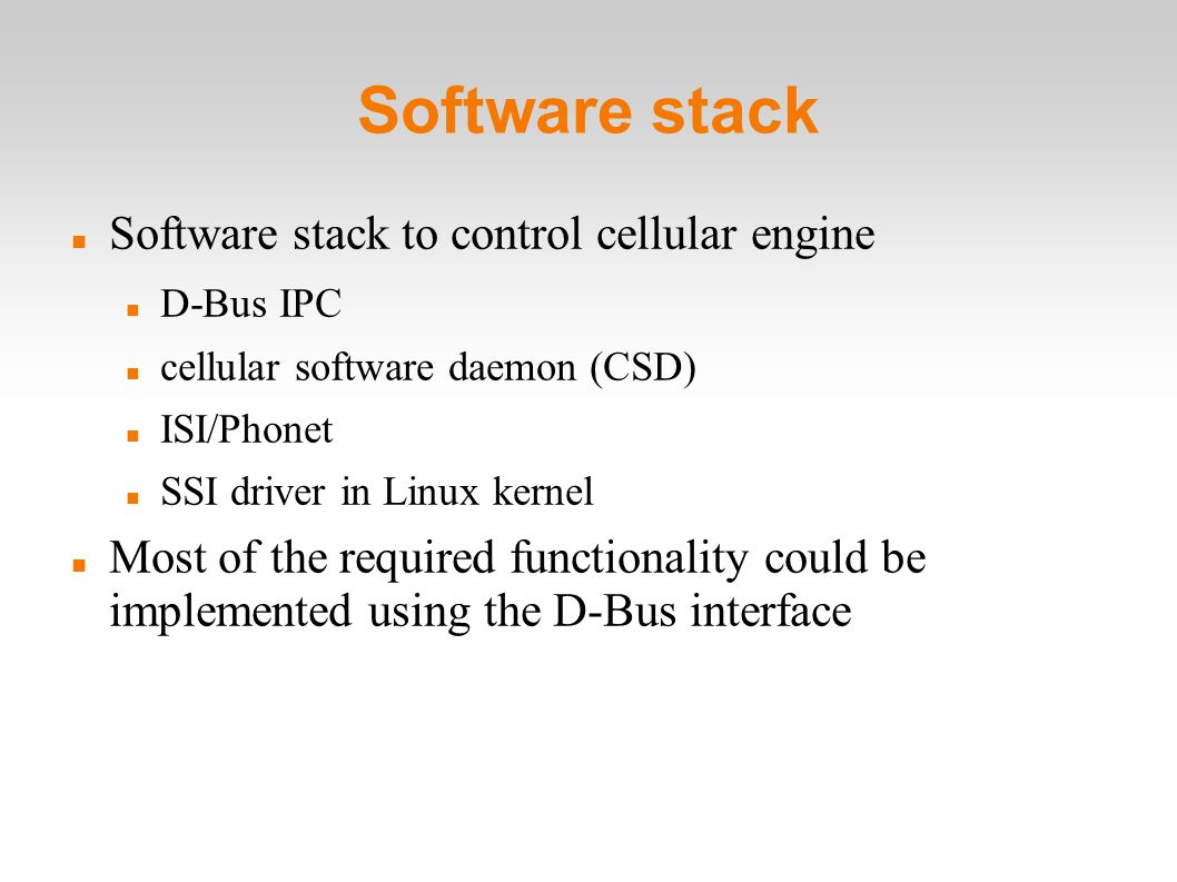 Software stack Software stack to control cellular engine D-Bus IPC cellular software daemon (CSD) ISI/Phonet SSI driver in Linux kernel Most of the required functionality could be implemented using the D-Bus interface