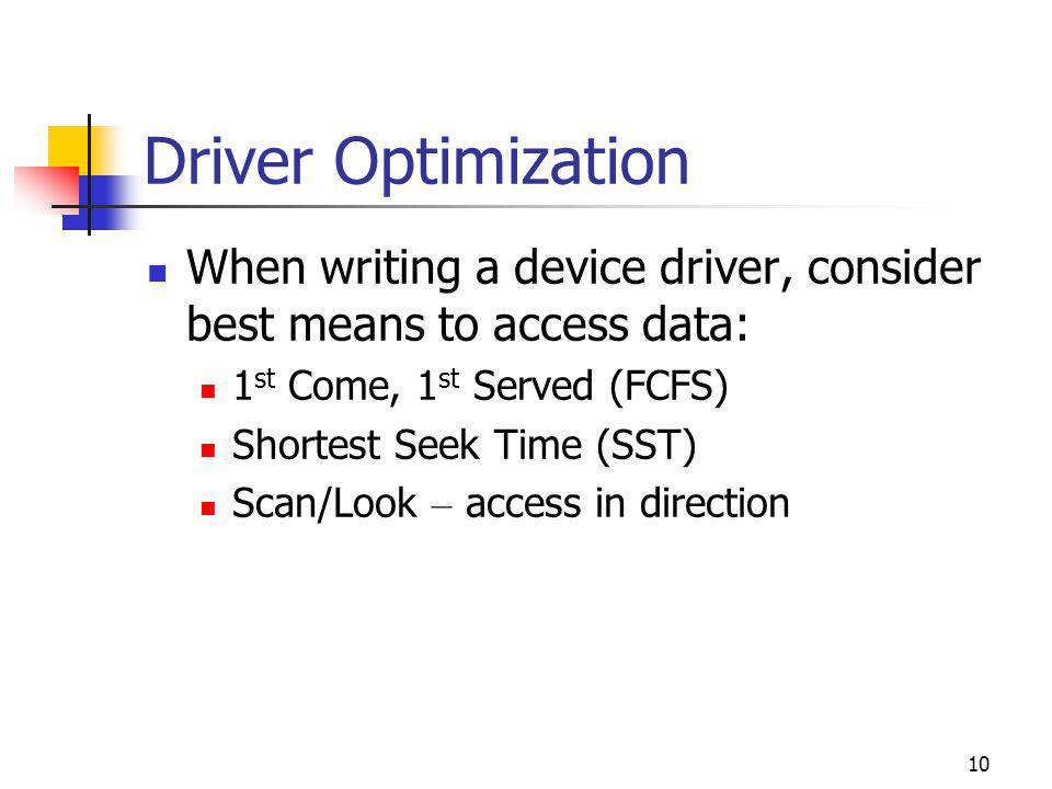 10 Driver Optimization When writing a device driver, consider best means to access data: 1 st Come, 1 st Served (FCFS) Shortest Seek Time (SST) Scan/Look – access in direction