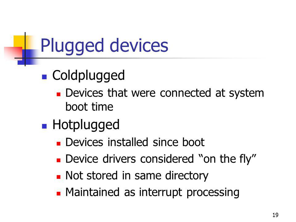 Plugged devices Coldplugged Devices that were connected at system boot time Hotplugged Devices installed since boot Device drivers considered on the fly Not stored in same directory Maintained as interrupt processing 19