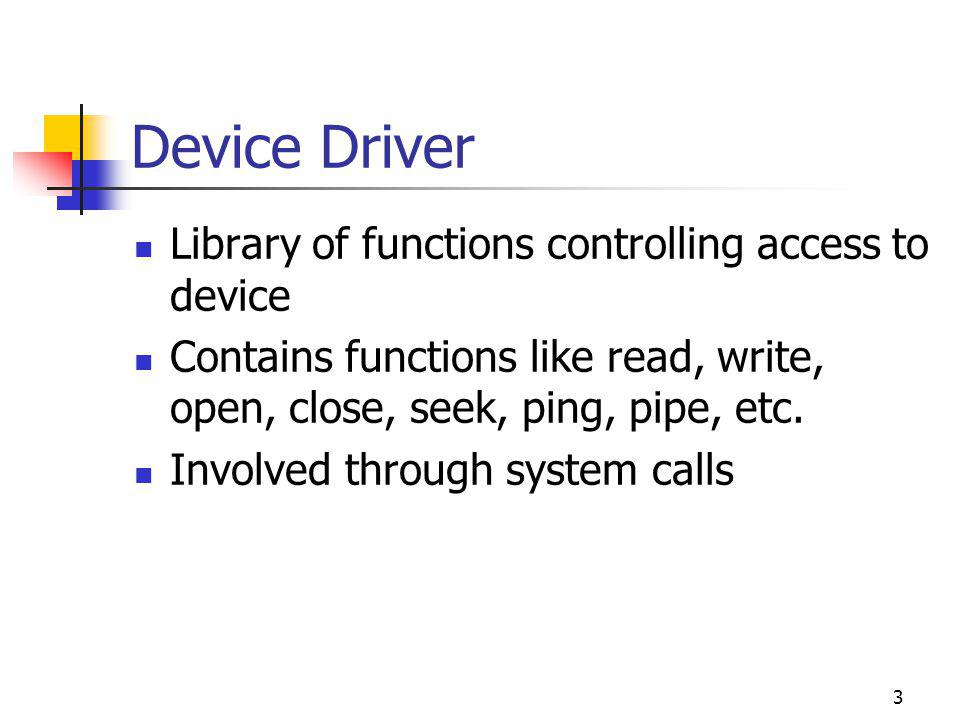 3 Device Driver Library of functions controlling access to device Contains functions like read, write, open, close, seek, ping, pipe, etc.