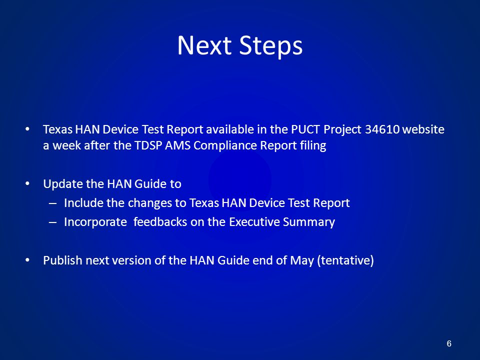 Next Steps Texas HAN Device Test Report available in the PUCT Project 34610 website a week after the TDSP AMS Compliance Report filing Update the HAN Guide to – Include the changes to Texas HAN Device Test Report – Incorporate feedbacks on the Executive Summary Publish next version of the HAN Guide end of May (tentative) 6