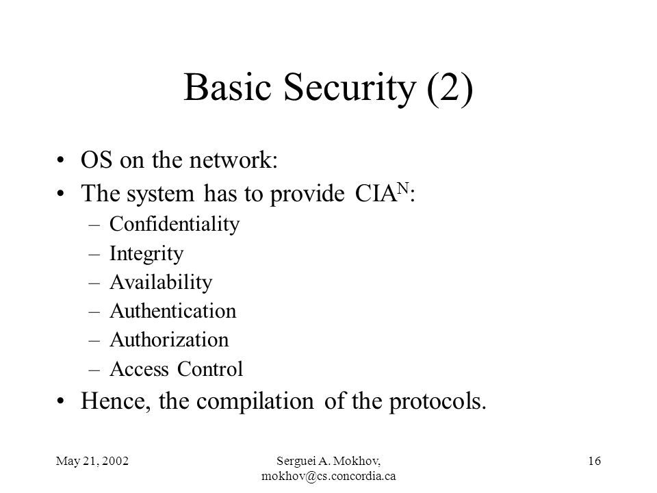 May 21, 2002Serguei A. Mokhov, mokhov@cs.concordia.ca 16 Basic Security (2) OS on the network: The system has to provide CIA N : –Confidentiality –Int