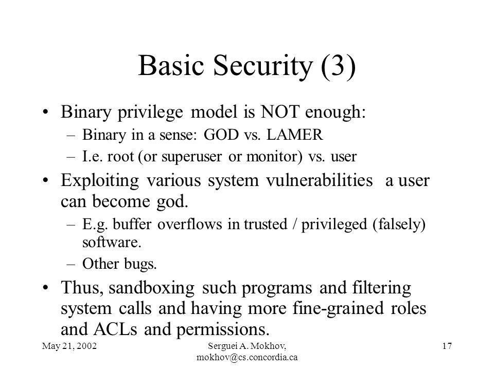 May 21, 2002Serguei A. Mokhov, mokhov@cs.concordia.ca 17 Basic Security (3) Binary privilege model is NOT enough: –Binary in a sense: GOD vs. LAMER –I