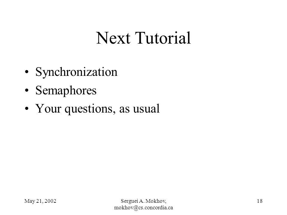 May 21, 2002Serguei A. Mokhov, mokhov@cs.concordia.ca 18 Next Tutorial Synchronization Semaphores Your questions, as usual