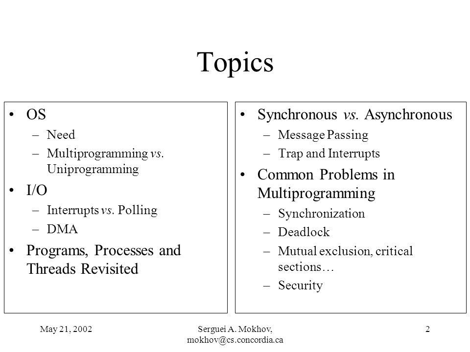 May 21, 2002Serguei A. Mokhov, mokhov@cs.concordia.ca 2 Topics OS –Need –Multiprogramming vs. Uniprogramming I/O –Interrupts vs. Polling –DMA Programs