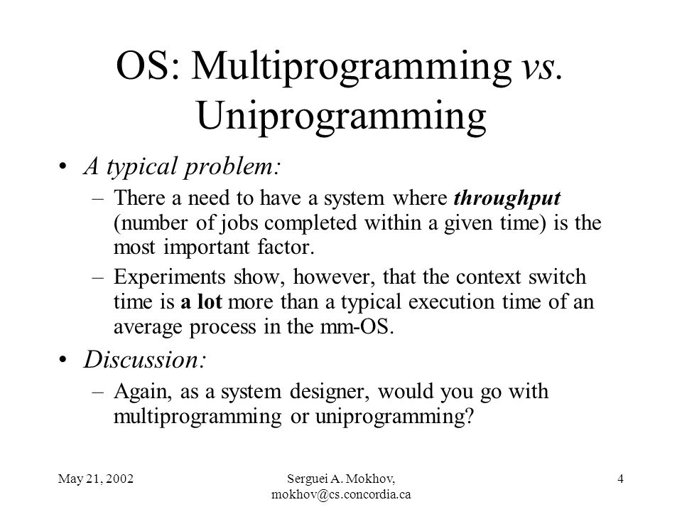 May 21, 2002Serguei A. Mokhov, mokhov@cs.concordia.ca 4 OS: Multiprogramming vs. Uniprogramming A typical problem: –There a need to have a system wher