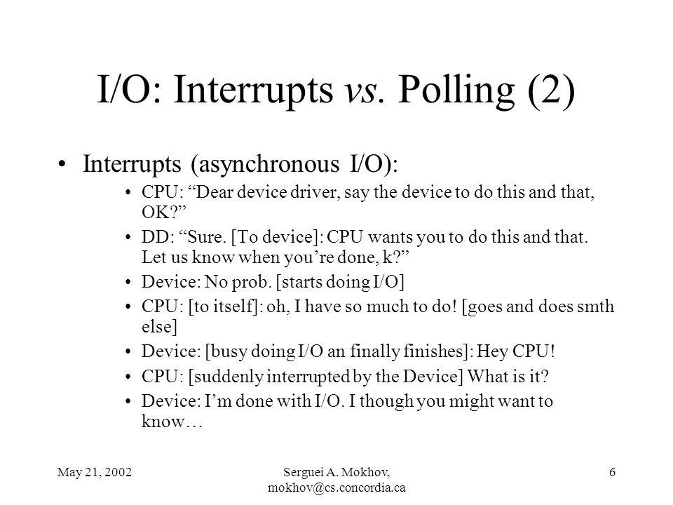 May 21, 2002Serguei A. Mokhov, mokhov@cs.concordia.ca 6 I/O: Interrupts vs. Polling (2) Interrupts (asynchronous I/O): CPU: Dear device driver, say th