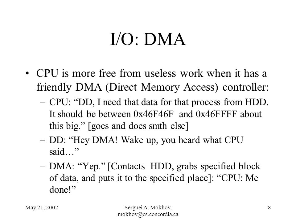 May 21, 2002Serguei A. Mokhov, mokhov@cs.concordia.ca 8 I/O: DMA CPU is more free from useless work when it has a friendly DMA (Direct Memory Access)