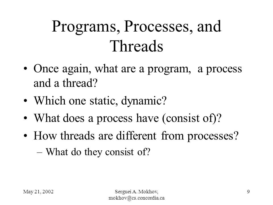 May 21, 2002Serguei A. Mokhov, mokhov@cs.concordia.ca 9 Programs, Processes, and Threads Once again, what are a program, a process and a thread? Which
