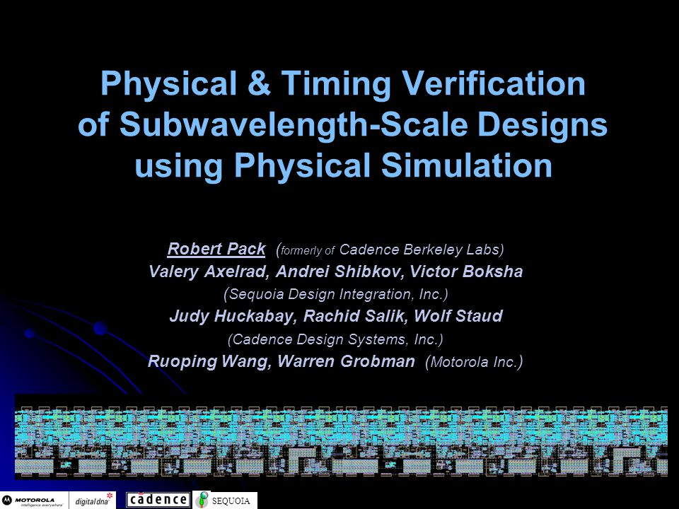 SEQUOIA Physical & Timing Verification of Subwavelength-Scale Designs using Physical Simulation Robert Pack ( formerly of Cadence Berkeley Labs) Valery Axelrad, Andrei Shibkov, Victor Boksha ( Sequoia Design Integration, Inc.) Judy Huckabay, Rachid Salik, Wolf Staud (Cadence Design Systems, Inc.) Ruoping Wang, Warren Grobman ( Motorola Inc.
