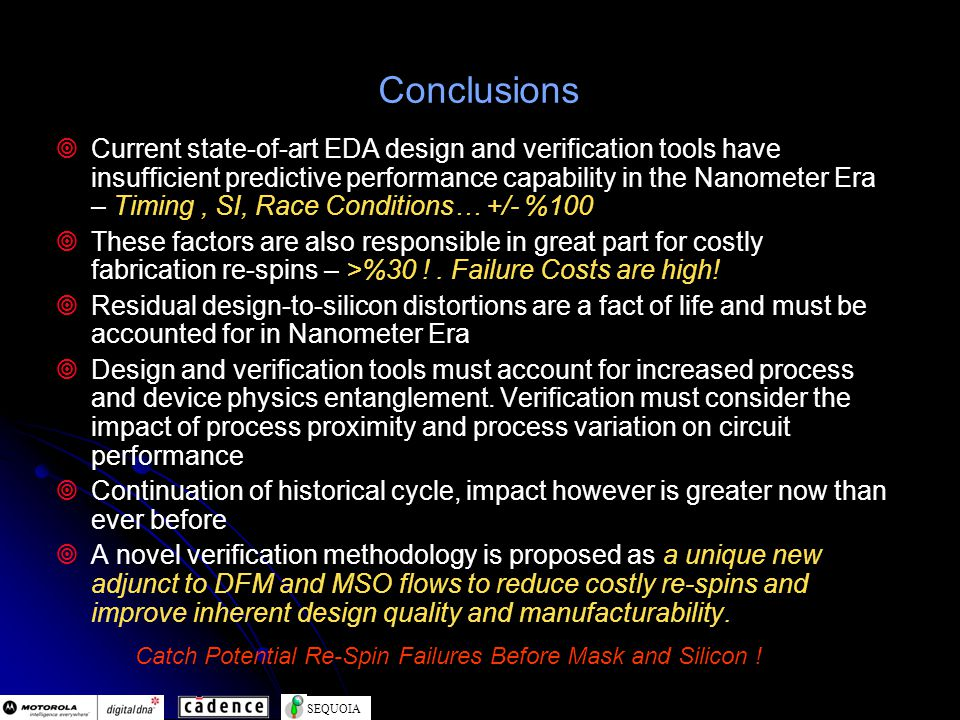 SEQUOIA Conclusions Current state-of-art EDA design and verification tools have insufficient predictive performance capability in the Nanometer Era – Timing, SI, Race Conditions… +/- %100 These factors are also responsible in great part for costly fabrication re-spins – >%30 !.