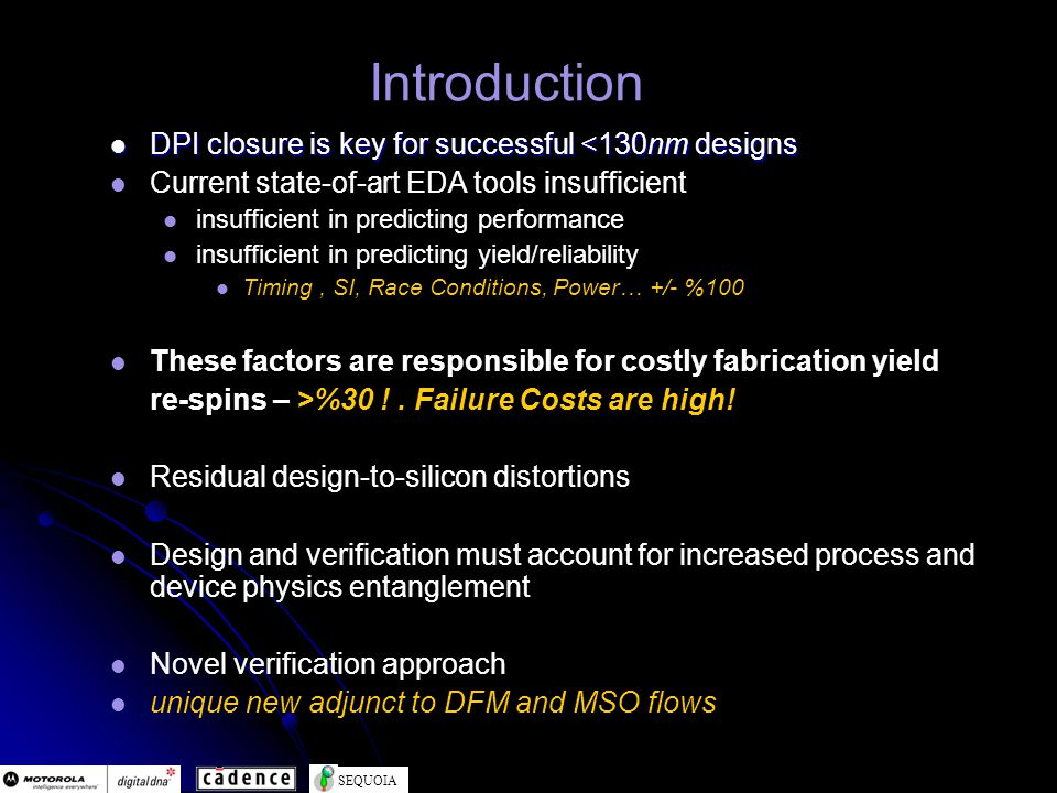 SEQUOIA Introduction DPI closure is key for successful <130nm designs DPI closure is key for successful <130nm designs Current state-of-art EDA tools insufficient insufficient in predicting performance insufficient in predicting yield/reliability Timing, SI, Race Conditions, Power… +/- %100 These factors are responsible for costly fabrication yield re-spins – >%30 !.