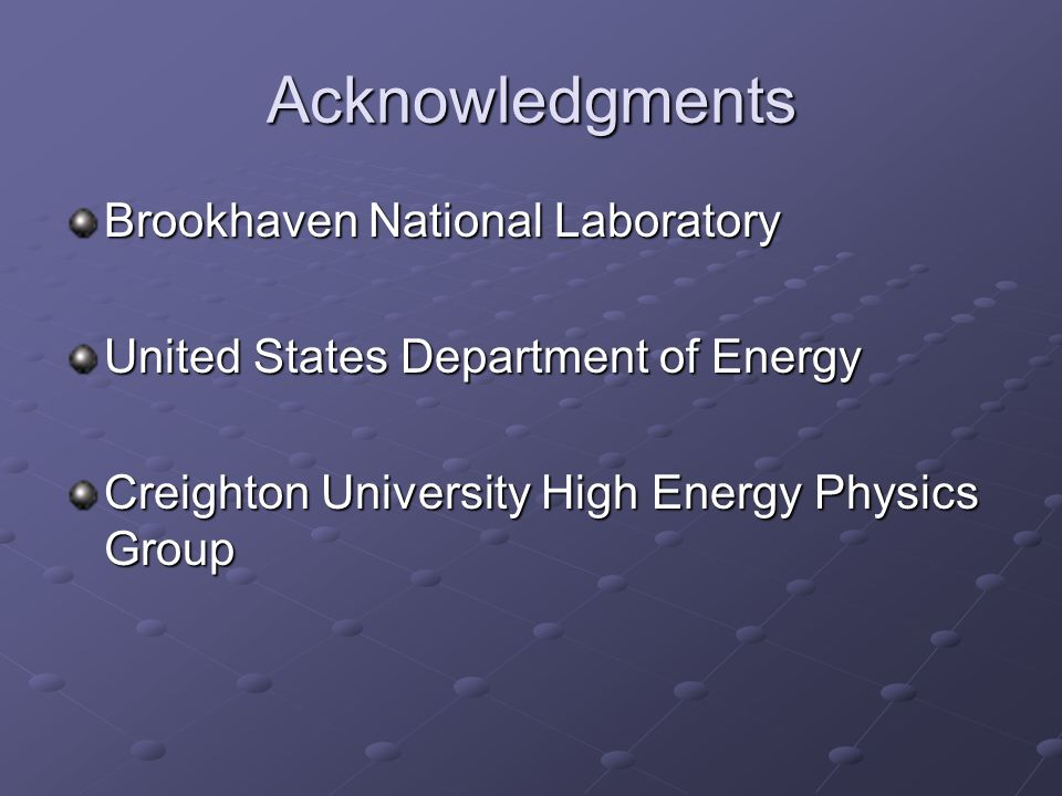 Acknowledgments Brookhaven National Laboratory United States Department of Energy Creighton University High Energy Physics Group
