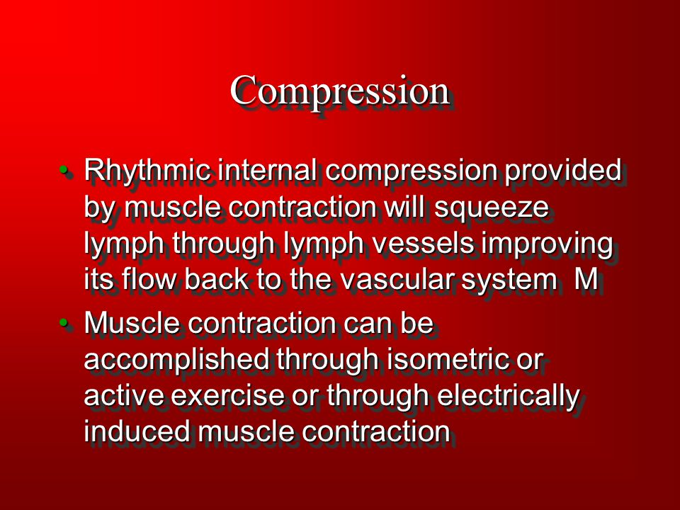 CompressionCompression Rhythmic internal compression provided by muscle contraction will squeeze lymph through lymph vessels improving its flow back t