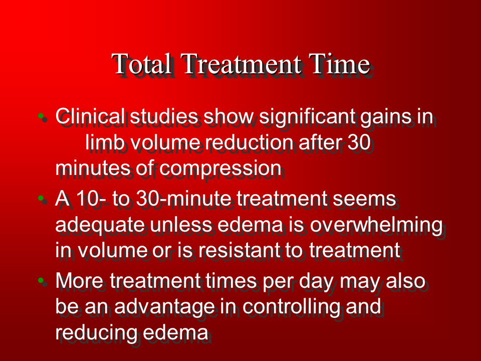 Total Treatment Time Clinical studies show significant gains in limb volume reduction after 30 minutes of compression A 10- to 30-minute treatment see