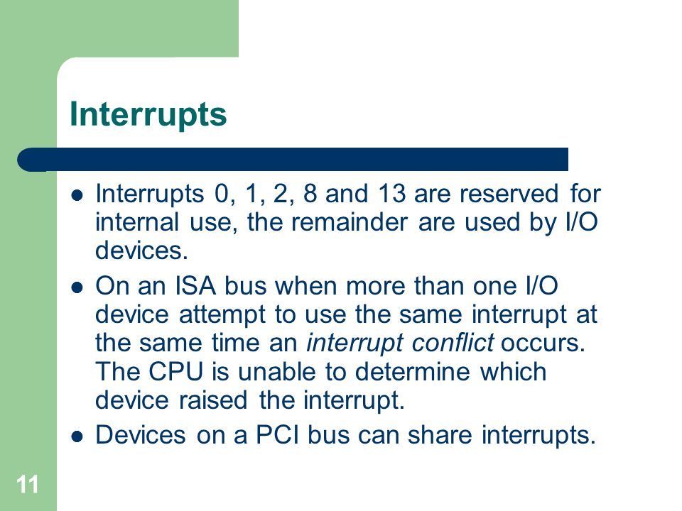 11 Interrupts Interrupts 0, 1, 2, 8 and 13 are reserved for internal use, the remainder are used by I/O devices.