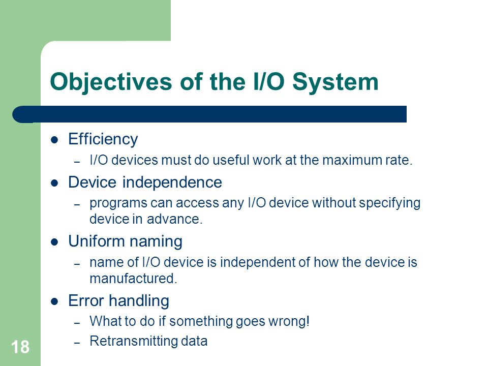 18 Objectives of the I/O System Efficiency – I/O devices must do useful work at the maximum rate.