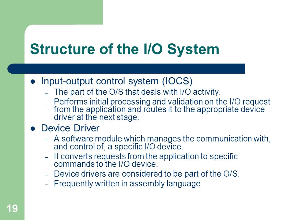 19 Structure of the I/O System Input-output control system (IOCS) – The part of the O/S that deals with I/O activity.