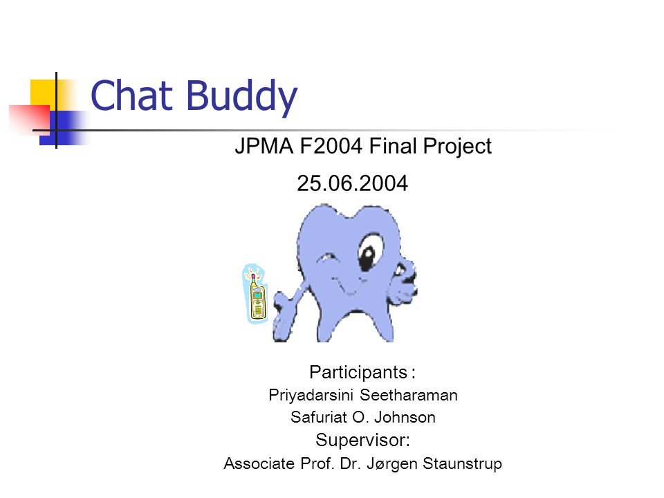 Chat Buddy JPMA F2004 Final Project 25.06.2004 Participants : Priyadarsini Seetharaman Safuriat O.