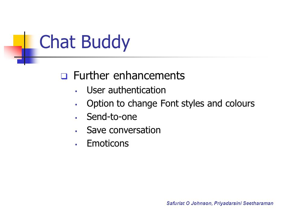 Chat Buddy Further enhancements User authentication Option to change Font styles and colours Send-to-one Save conversation Emoticons Safuriat O Johnson, Priyadarsini Seetharaman