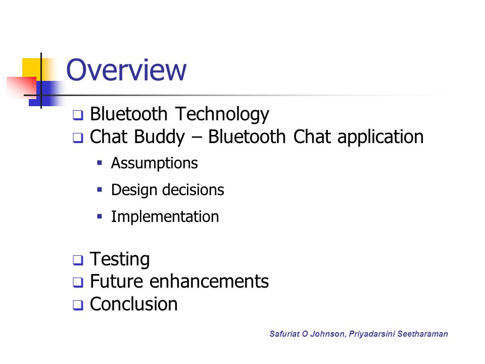 Overview Bluetooth Technology Chat Buddy – Bluetooth Chat application Assumptions Design decisions Implementation Testing Future enhancements Conclusion Safuriat O Johnson, Priyadarsini Seetharaman