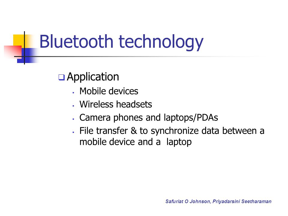 Bluetooth technology Application Mobile devices Wireless headsets Camera phones and laptops/PDAs File transfer & to synchronize data between a mobile device and a laptop Safuriat O Johnson, Priyadarsini Seetharaman