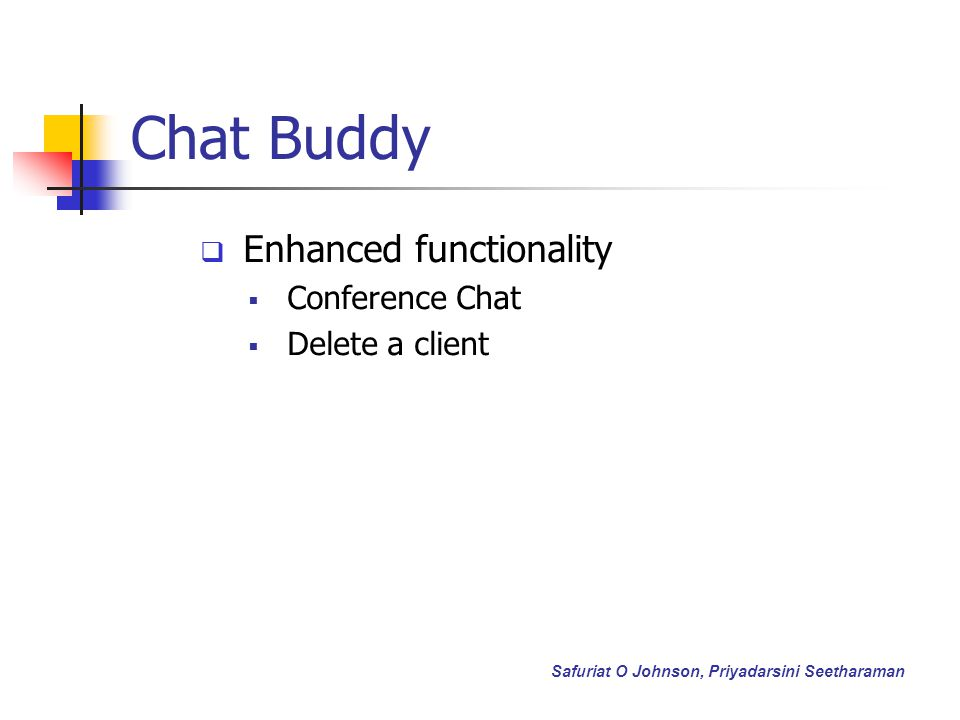 Conference chat Multiple clients can chat – in reality 7 A client can join the chat at any point of time The server maintains a list of clients Safuriat O Johnson, Priyadarsini Seetharaman