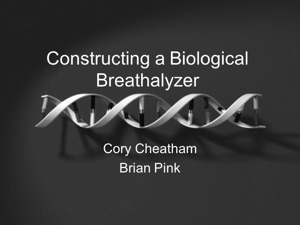 Constructing a Biological Breathalyzer Cory Cheatham Brian Pink