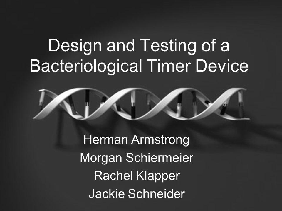 Design and Testing of a Bacteriological Timer Device Herman Armstrong Morgan Schiermeier Rachel Klapper Jackie Schneider